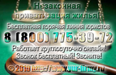 Незаконная приватизация жилья: бесплатная консультация юриста по телефону 8-800-333-50-83 - Звоните круглосуточно! Все звонки бесплатно!